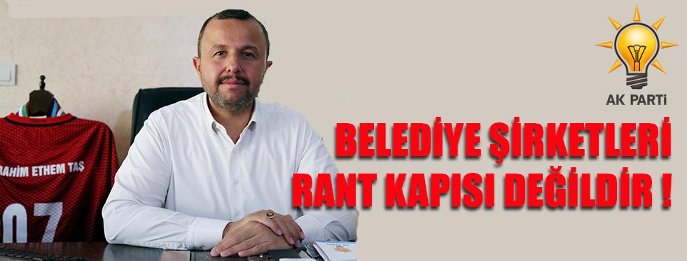 AK Parti Antalya İl Başkanı İbrahim Ethem Taş : Belediye şirketleri rant kapısı değildir !