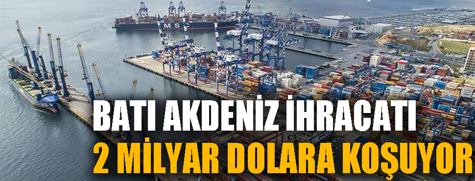 Batı Akdeniz ihracatı 2 milyar dolara koşuyor