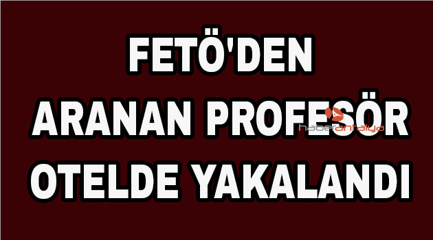 FETÖ'den aranan profesör otelde yakalandı