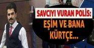 Savcıyı vuran polis: Eşim ve bana Kürtçe...