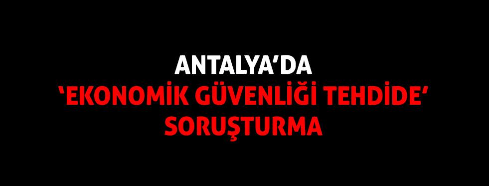 """Antalya'da """"ekonomik güvenliği tehdide"""" soruşturma"""