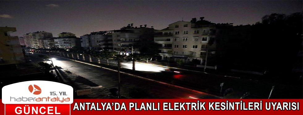 ANTALYA'DA PLANLI ELEKTRİK KESİNTİLERİ UYARISI
