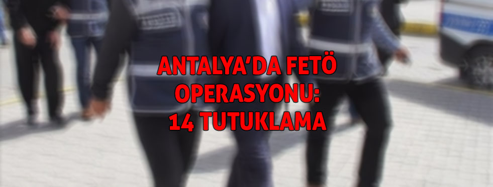 Antalya'da FETÖ operasyonuna 14 tutuklama