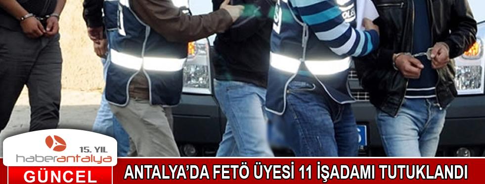 ANTALYA'DA FETO ÜYESİ 11 İŞ ADAMI TUTUKLANDI