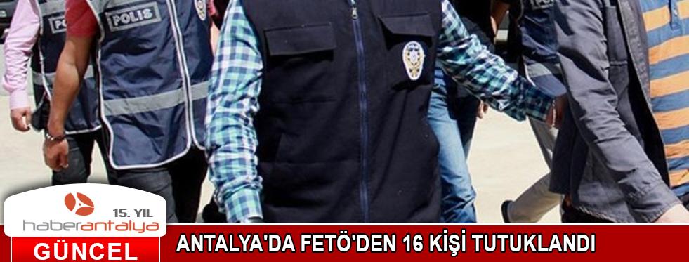 ANTALYA'DA FETÖ'DEN 16 KİŞİ TUTUKLANDI