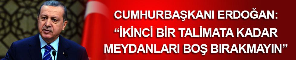 """CUMHURBAŞKANI ERDOĞAN """"İKİNCİ BİR TALİMATA KADAR MEYDANLARI BOŞ BIRAKMAYIN"""""""