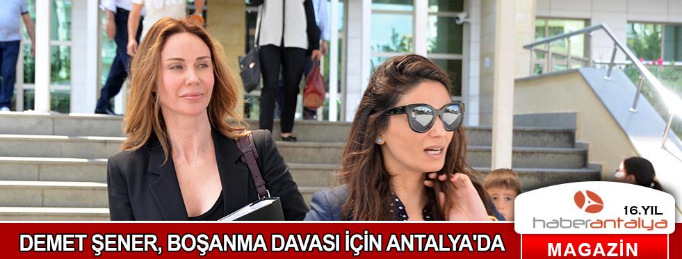 DEMET ŞENER, BOŞANMA DAVASI İÇİN ANTALYA'DA
