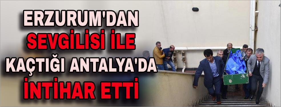 Erzurum'dan sevgilisi ile kaçtığı Antalya'da intihar etti