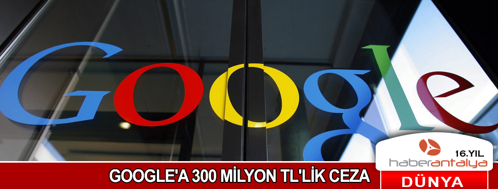 GOOGLE'A 300 MİLYON TL'LİK CEZA