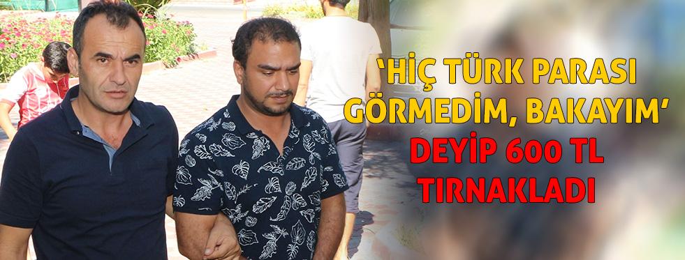 'Hiç Türk parası görmedim, bakayım' deyip 600 TL tırnakladı