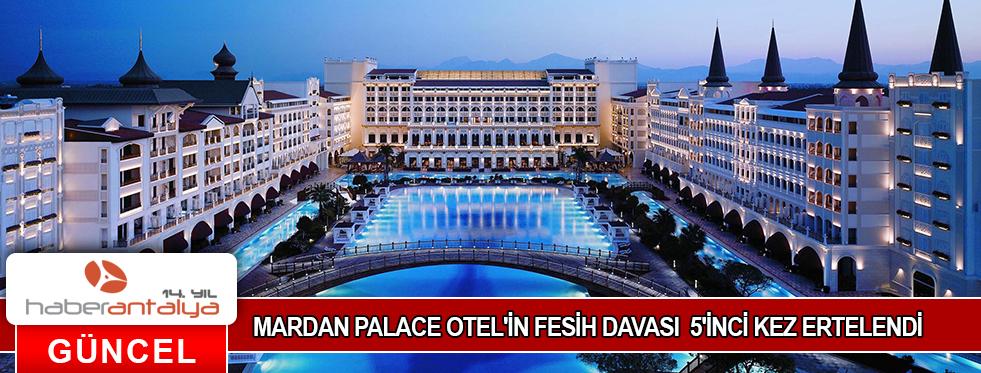 MARDAN PALACE OTEL'İN FESİH DAVASI 5'İNCİ KEZ ERTELENDİ