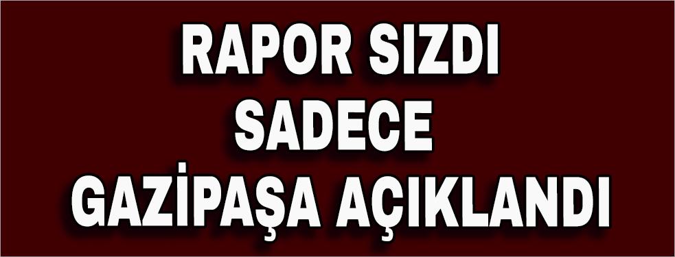 Rapor sızdı sadece Gazipaşa açıklandı