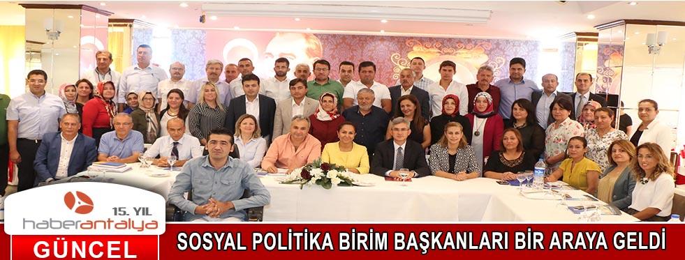 SOSYAL POLİTİKA BİRİM BAŞKANLARI BİR ARAYA GELDİ